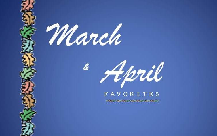 March & April Favorites